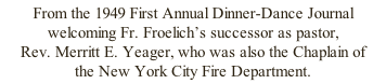 From the 1949 First Annual Dinner-Dance Journal welcoming Fr. Froelich's successor as pastor,  Rev. Merritt E. Yeager, who was also the Chaplain of  the New York City Fire Department.