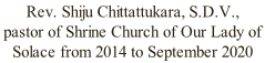 Rev. Shiju Chittattukara, S.D.V., pastor of Shrine Church of Our Lady of Solace from 2014 to September 2020