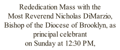 Rededication Mass with the  Most Reverend Nicholas DiMarzio,  Bishop of the Diocese of Brooklyn, as principal celebrant  on Sunday at 12:30 PM,  December 20th, 2015