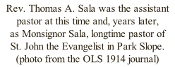 Rev. Thomas A. Sala was the assistant  pastor at this time and, years later,  as Monsignor Sala, longtime pastor of  St. John the Evangelist in Park Slope.  (photo from the OLS 1914 journal)
