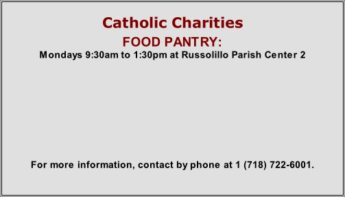 Catholic Charities FOOD PANTRY: Mondays 9:30am to 1:30pm at Russolillo Parish Center 2          For more information, contact by phone at 1 (718) 722-6001.