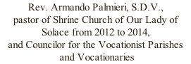 Rev. Armando Palmieri, S.D.V.,  pastor of Shrine Church of Our Lady of Solace from 2012 to 2014, and Councilor for the Vocationist Parishes  and Vocationaries